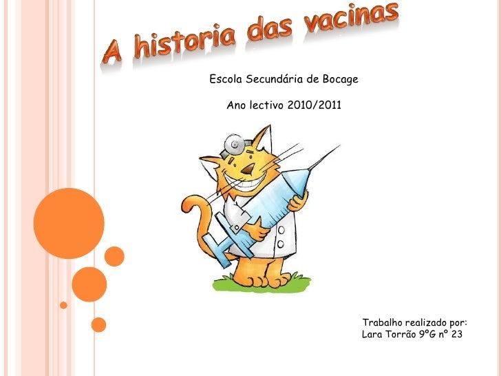 A historia das vacinas<br />Escola Secundária de Bocage<br />Ano lectivo 2010/2011<br />Trabalho realizado por:<br />Lara ...