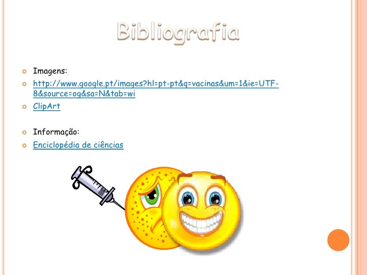 Bibliografia<br />Imagens:<br />http://www.google.pt/images?hl=pt-pt&q=vacinas&um=1&ie=UTF-8&source=og&sa=N&tab=wi<br />Cl...