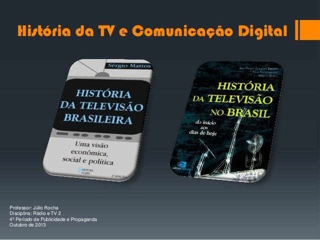 História da TV e Comunicação Digital  Professor: Júlio Rocha Disciplina: Rádio e TV 2 4º Período de Publicidade e Propagan...