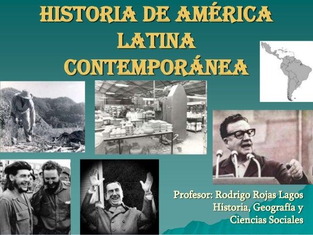 Historia de América      Latina  Contemporánea          Profesor: Rodrigo Rojas Lagos                   Historia, Geografí...