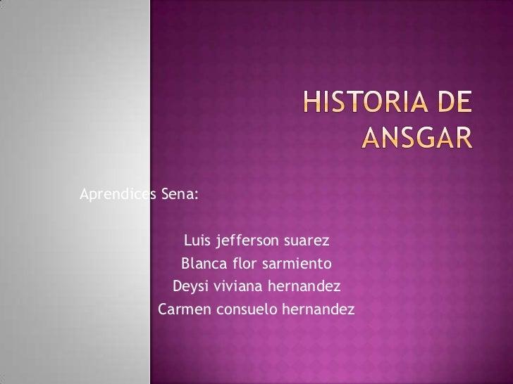Historia de ansgar<br />Aprendices Sena:<br />Luis jeffersonsuarez<br />Blanca flor sarmiento<br />Deysi vivianahernandez<...