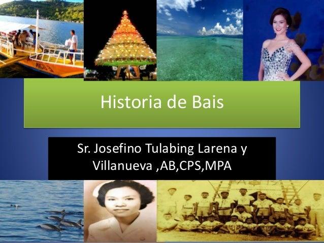 Historia de Bais Sr. Josefino Tulabing Larena y Villanueva ,AB,CPS,MPA