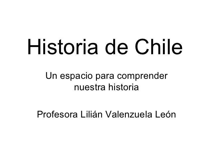 Historia de Chile Un espacio para comprender nuestra historia Profesora Lilián Valenzuela León