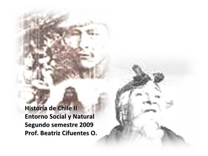 Historia de Chile II Entorno Social y Natural Segundo semestre 2009 Prof. Beatriz Cifuentes O.