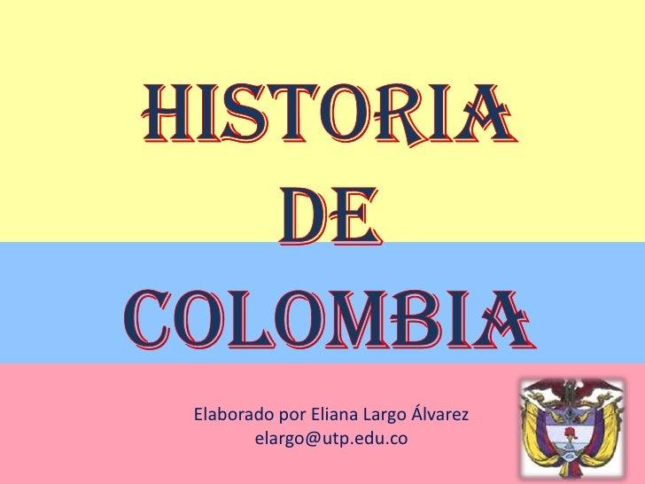 Historia de Colombia<br />Elaborado por Eliana Largo Álvarez<br />elargo@utp.edu.co<br />
