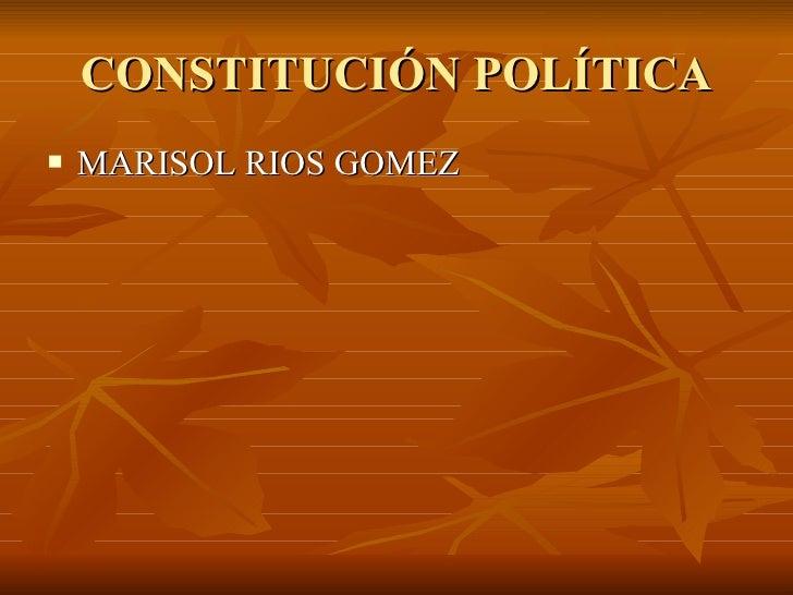 CONSTITUCIÓN POLÍTICA <ul><li>MARISOL RIOS GOMEZ </li></ul>