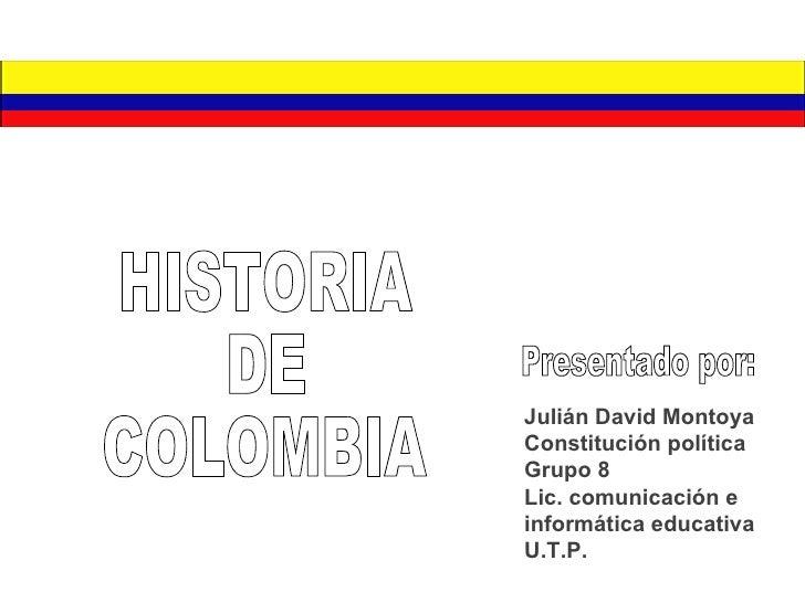 Julián David Montoya Constitución política  Grupo 8 Lic. comunicación e informática educativa U.T.P. Presentado por: HISTO...
