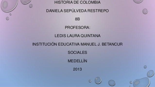 HISTORIA DE COLOMBIA DANIELA SEPÚLVEDA RESTREPO 8B PROFESORA: LEDIS LAURA QUINTANA INSTITUCIÓN EDUCATIVA MANUEL J. BETANCU...