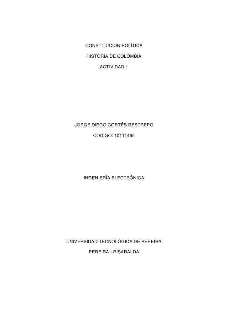 CONSTITUCION POLÍTICA<br />HISTORIA DE COLOMBIA<br />ACTIVIDAD 1<br />JORGE DIEGO CORTÉS RESTREPO<br />CÓDIGO: 10111495<br...