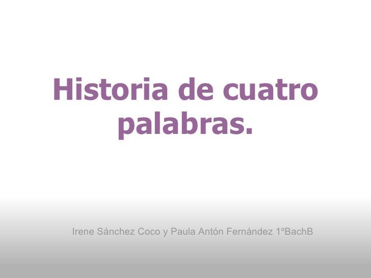 Historia de cuatro palabras. Irene Sánchez Coco y Paula Antón Fernández 1ºBachB