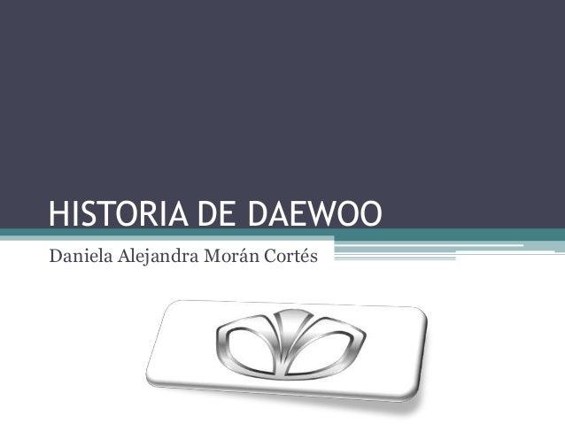 HISTORIA DE DAEWOO Daniela Alejandra Morán Cortés