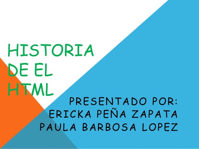 HISTORIADE ELHTML      PRESENTADO POR:   ERICKA PEÑA ZAPATA  PAULA BARBOSA LOPEZ