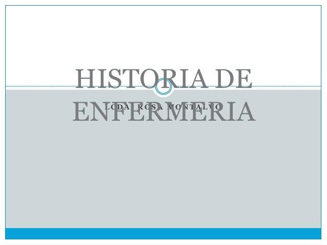 L C D A . R O S A M O N T A L V O HISTORIA DE ENFERMERIA