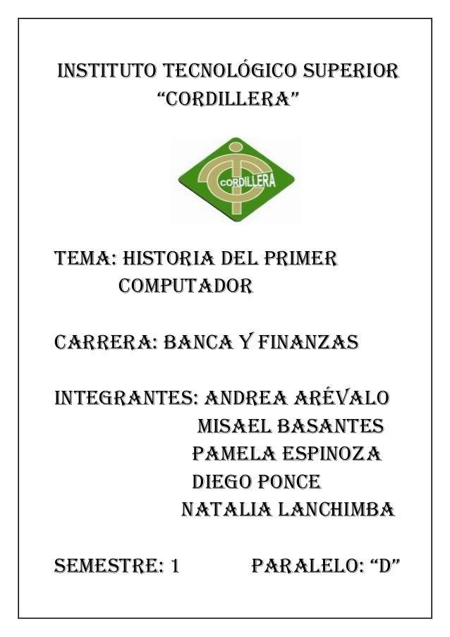 """INSTITUTO TECNOLÓGICO SUPERIOR """"CORDILLERA""""  Tema: Historia del primer computador  CARRERA: BANCA Y FINANZAS  Integrantes:..."""