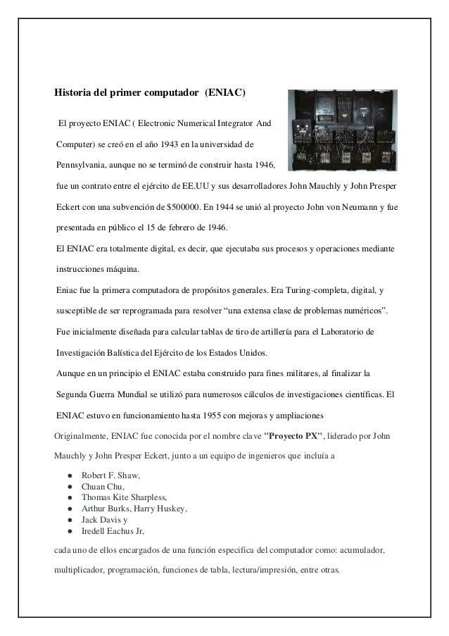 Historia del primer computador (ENIAC) El proyecto ENIAC ( Electronic Numerical Integrator And Computer) se creó en el año...