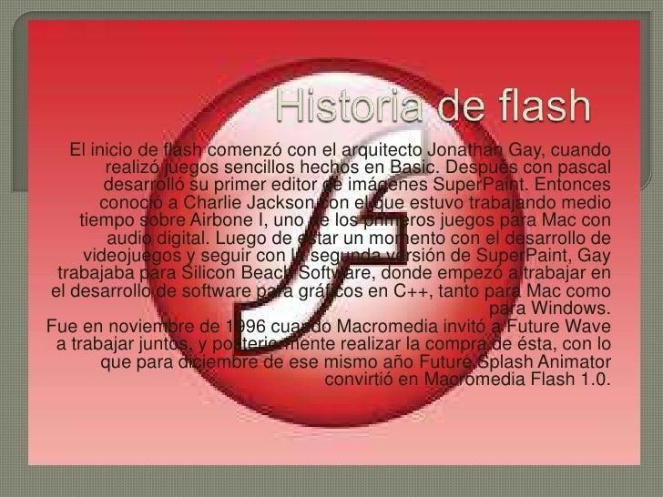 El inicio de flash comenzó con el arquitecto Jonathan Gay, cuando        realizó juegos sencillos hechos en Basic. Después...