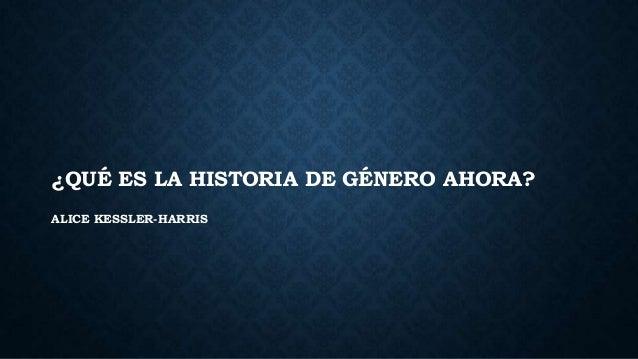 ¿QUÉ ES LA HISTORIA DE GÉNERO AHORA? ALICE KESSLER-HARRIS