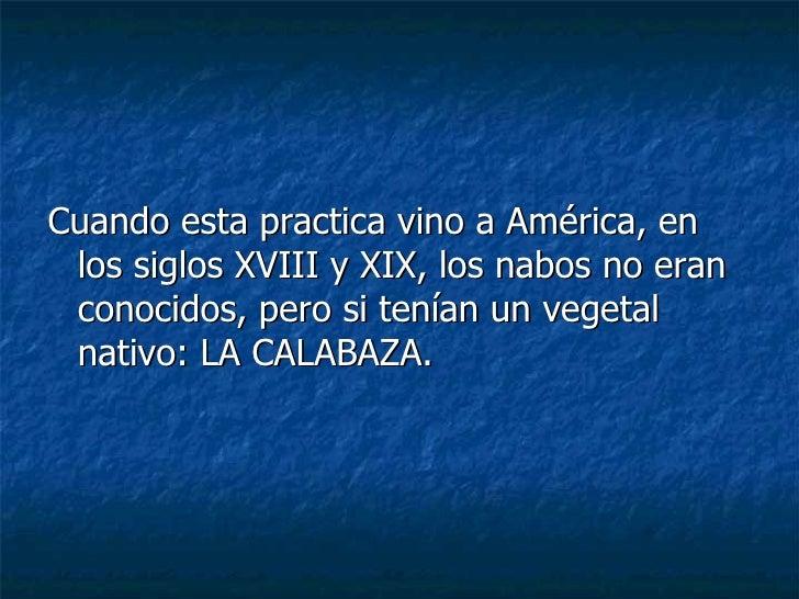 <ul><li>Cuando esta practica vino a América, en los siglos XVIII y XIX, los nabos no eran conocidos, pero si tenían un veg...