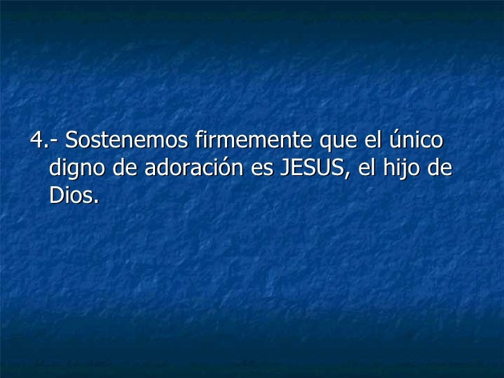 <ul><li>4.- Sostenemos firmemente que el único digno de adoración es JESUS, el hijo de Dios. </li></ul>