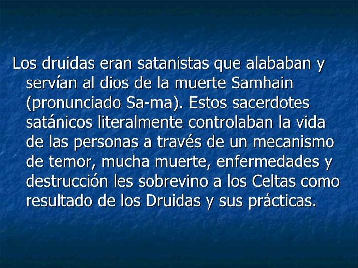 <ul><li>Los druidas eran satanistas que alababan y servían al dios de la muerte Samhain (pronunciado Sa-ma). Estos sacerdo...