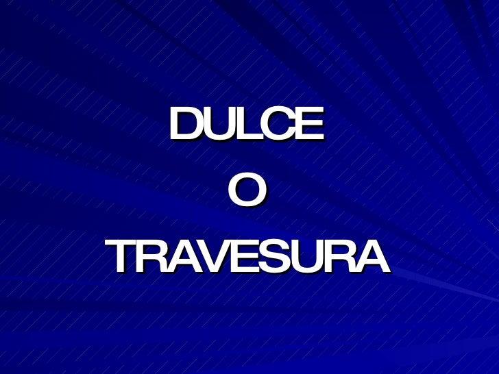 <ul><li>DULCE </li></ul><ul><li>O </li></ul><ul><li>TRAVESURA </li></ul>