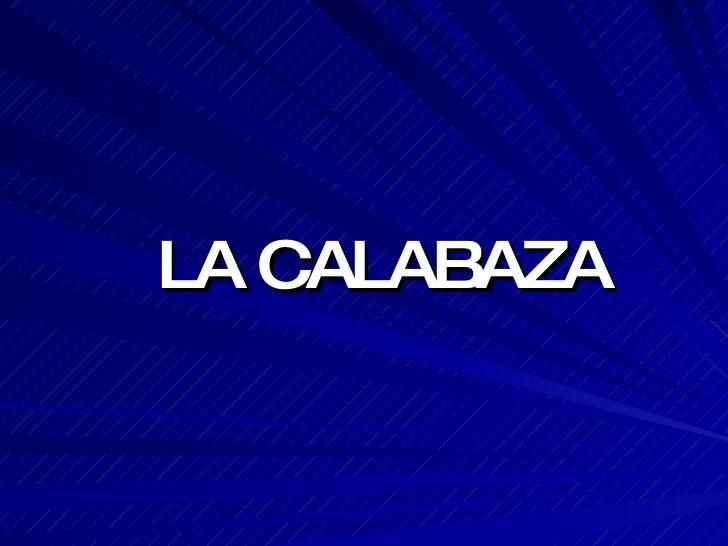<ul><li>LA CALABAZA </li></ul>