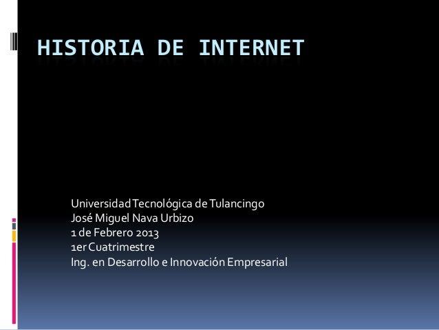 HISTORIA DE INTERNET  Universidad Tecnológica de Tulancingo  José Miguel Nava Urbizo  1 de Febrero 2013  1er Cuatrimestre ...
