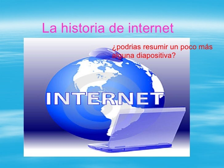 La historia de internet             ¿podrias resumir un poco más             alguna diapositiva?