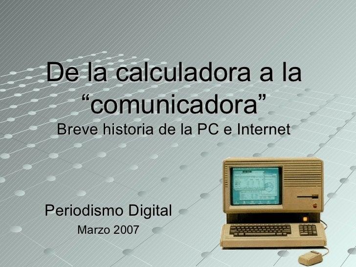 """De la calculadora a la  """"comunicadora"""" Breve historia de la PC e InternetPeriodismo Digital    Marzo 2007"""
