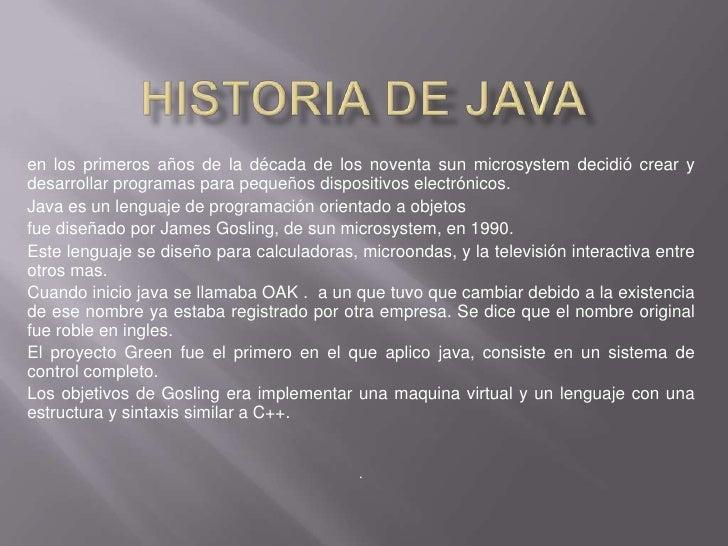 HISTORIA DE JAVA<br />en los primeros años de la década de los noventa sun microsystem decidió crear y desarrollar program...