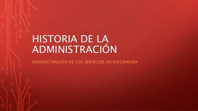 HISTORIA DE LA ADMINISTRACIÓN ADMINISTRACIÓN DE LOS SERVICIOS DE ENFERMERÍA