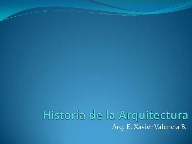 Historia de la Arquitectura<br />Arq. E. Xavier Valencia B.<br />