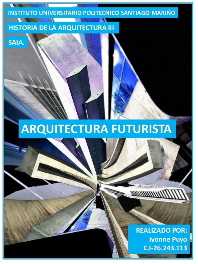 REALIZADO POR: Ivonne Puyo C.I-26.243.113 ARQUITECTURA FUTURISTA HISTORIA DE LA ARQUITECTURA III INSTITUTO UNIVERSITARIO P...