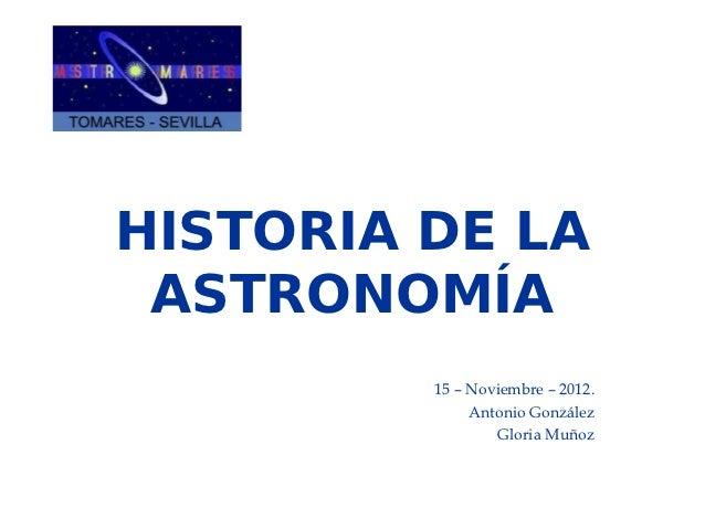HISTORIA DE LA ASTRONOMÍA         15 – Noviembre – 2012.              Antonio González                 Gloria Muñoz