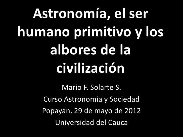 Astronomía, el serhumano primitivo y los    albores de la      civilización        Mario F. Solarte S.   Curso Astronomía ...