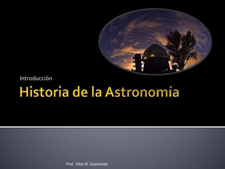 Historia de la Astronomía<br />Introducción<br />Prof.  Elba M. Sepúlveda<br />