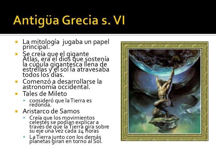  La mitología jugaba un papel  principal. Se creía que el gigante  Atlas, era el dios que sostenía  la cúpula gigantesca...