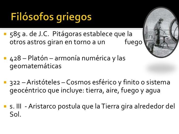    585 a. de J.C. Pitágoras establece que la     Tierra y    otros astros giran en torno a un      fuego central.   428 ...