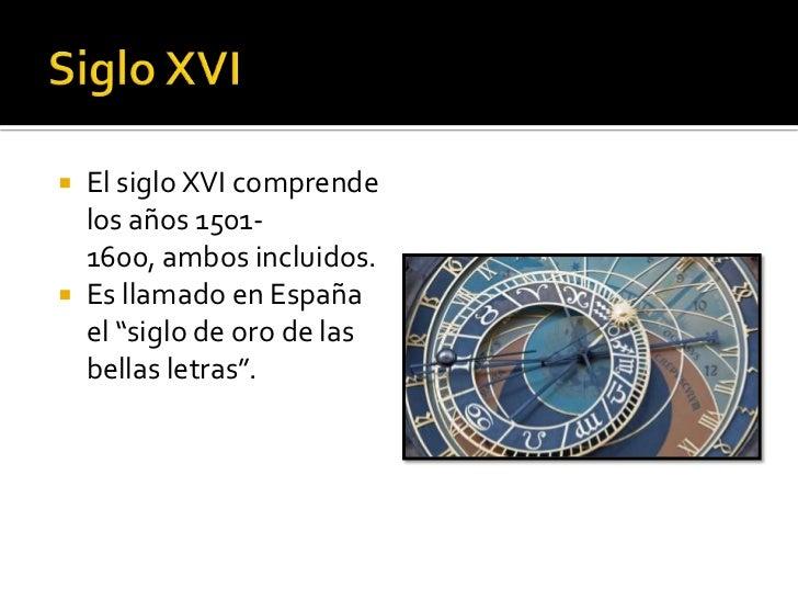""" El siglo XVI comprende  los años 1501-  1600, ambos incluidos. Es llamado en España  el """"siglo de oro de las  bellas le..."""