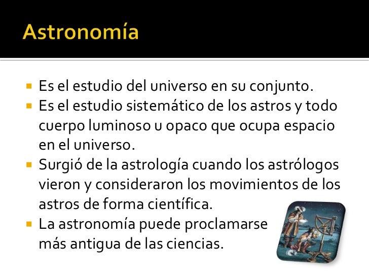    Es el estudio del universo en su conjunto.   Es el estudio sistemático de los astros y todo    cuerpo luminoso u opac...