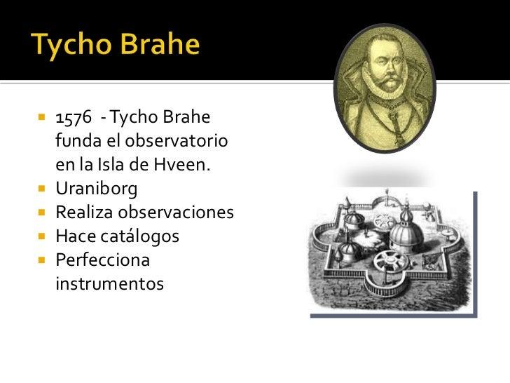    1576 - Tycho Brahe    funda el observatorio    en la Isla de Hveen.   Uraniborg   Realiza observaciones   Hace catá...