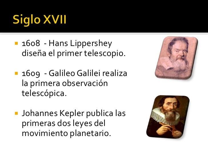    1608 - Hans Lippershey    diseña el primer telescopio.   1609 - Galileo Galilei realiza    la primera observación    ...