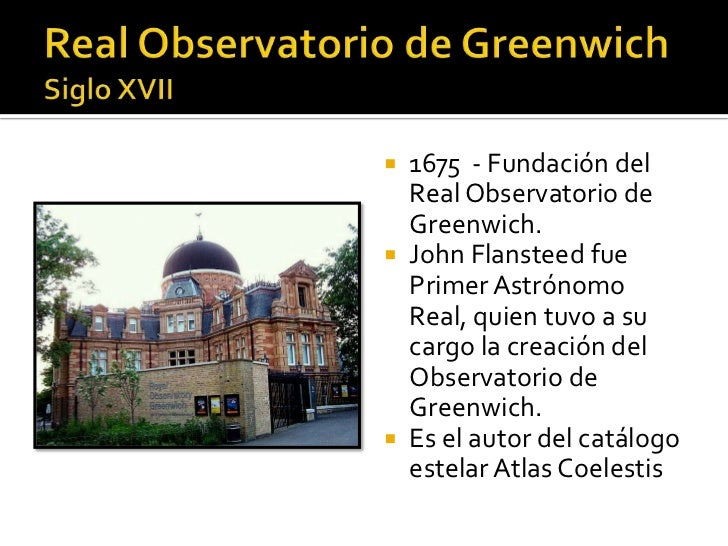  1675 - Fundación del  Real Observatorio de  Greenwich. John Flansteed fue  Primer Astrónomo  Real, quien tuvo a su  car...