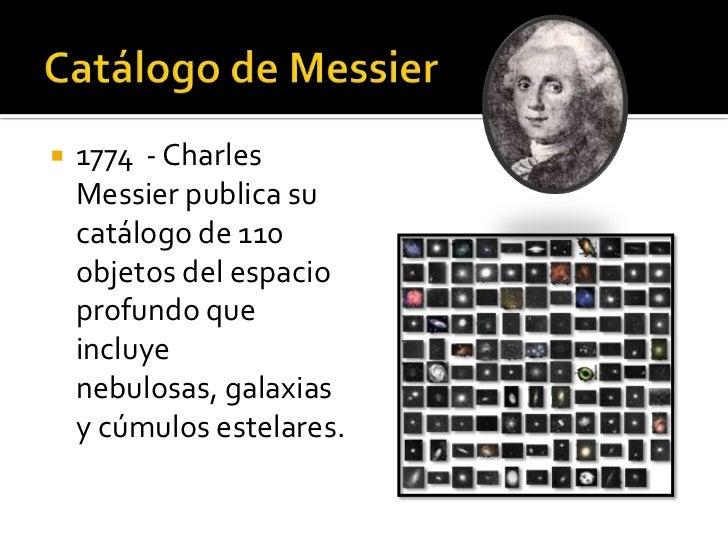   1774 - Charles    Messier publica su    catálogo de 110    objetos del espacio    profundo que    incluye    nebulosas...