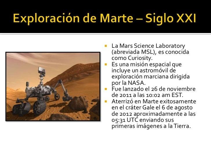  La Mars Science Laboratory  (abreviada MSL), es conocida  como Curiosity. Es una misión espacial que  incluye un astrom...