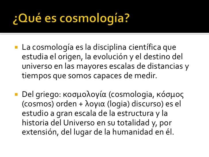    La cosmología es la disciplina científica que    estudia el origen, la evolución y el destino del    universo en las m...