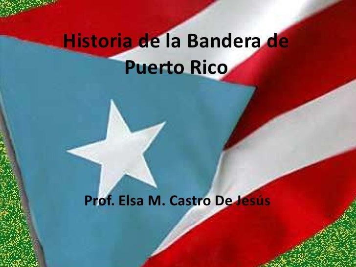 Historia de la Bandera de Puerto Rico<br />Prof. Elsa M. Castro De Jesús<br />
