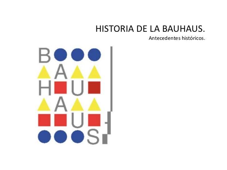 HISTORIA DE LA BAUHAUS.           Antecedentes históricos.
