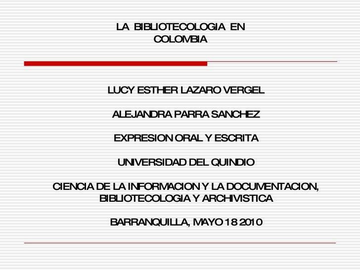 LA  BIBLIOTECOLOGIA  EN COLOMBIA LUCY ESTHER LAZARO VERGEL ALEJANDRA PARRA SANCHEZ EXPRESION ORAL Y ESCRITA UNIVERSIDAD DE...