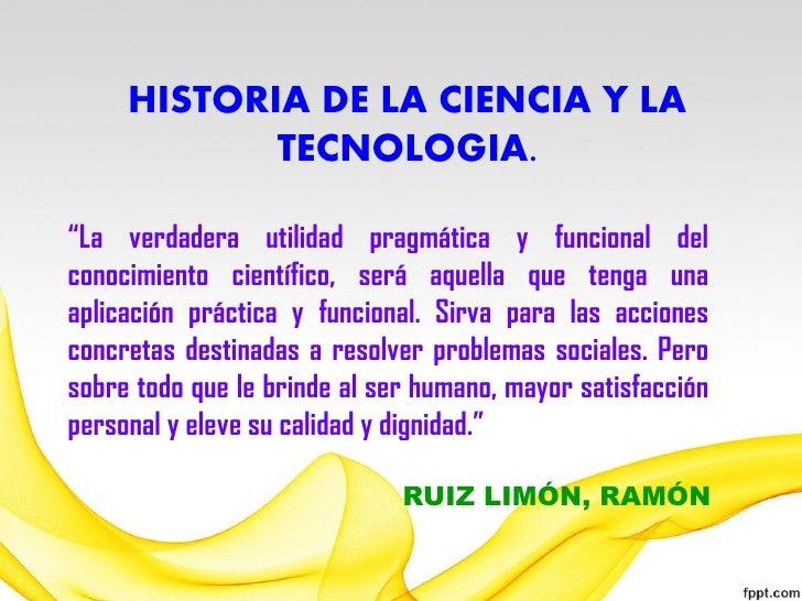 """HISTORIA DE LA CIENCIA Y LA            TECNOLOGIA.""""La verdadera utilidad pragmática y funcional delconocimiento científico..."""